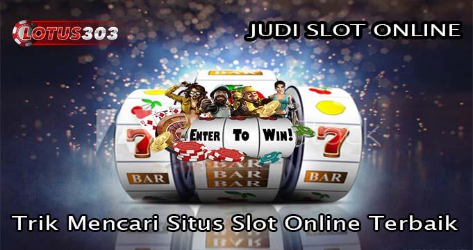 Trik Mencari Situs Slot Online Terbaik