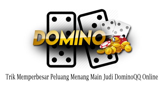Trik Memperbesar Peluang Menang Main Judi DominoQQ Online